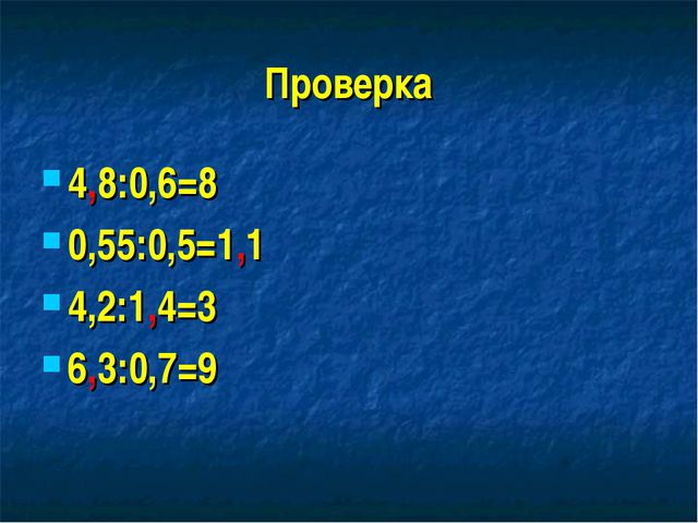 Проверка 4,8:0,6=8 0,55:0,5=1,1 4,2:1,4=3 6,3:0,7=9