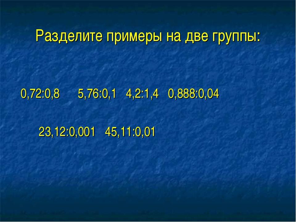 Разделите примеры на две группы: 0,72:0,8 5,76:0,1 4,2:1,4 0,888:0,04 23,12:0...