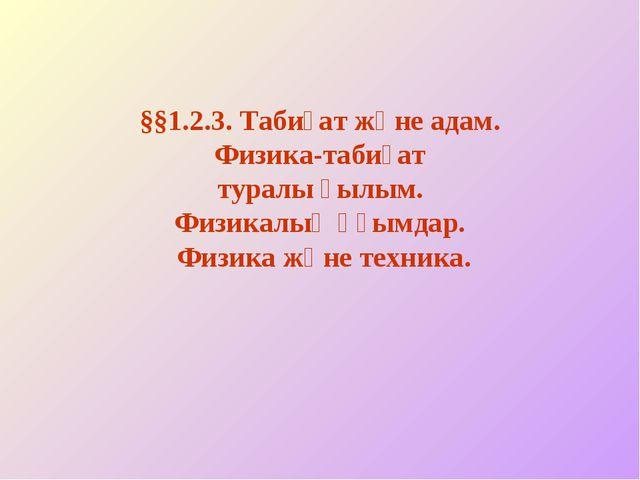 §§1.2.3. Табиғат және адам. Физика-табиғат туралы ғылым. Физикалық ұғымдар. Ф...