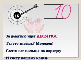 10 10 За девятью идет ДЕСЯТКА. Ты это знаешь? Молодец! Сочти все пальцы по по