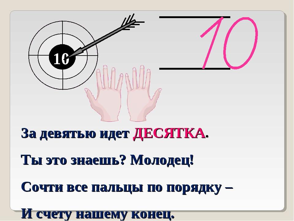 10 10 За девятью идет ДЕСЯТКА. Ты это знаешь? Молодец! Сочти все пальцы по по...