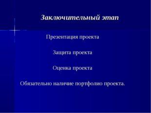 Заключительный этап Презентация проекта Защита проекта Оценка проекта Обязате