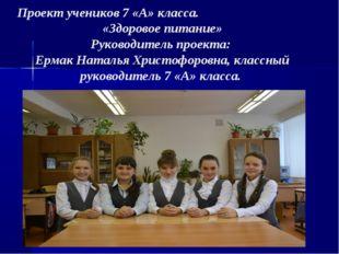 Проект учеников 7 «А» класса. «Здоровое питание» Руководитель проекта: Ермак