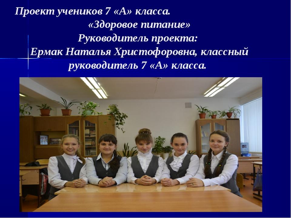 Проект учеников 7 «А» класса. «Здоровое питание» Руководитель проекта: Ермак...