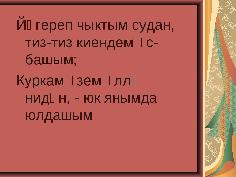 Йөгереп чыктым судан, тиз-тиз киендем өс-башым; Куркам үзем әллә нидән, - юк...