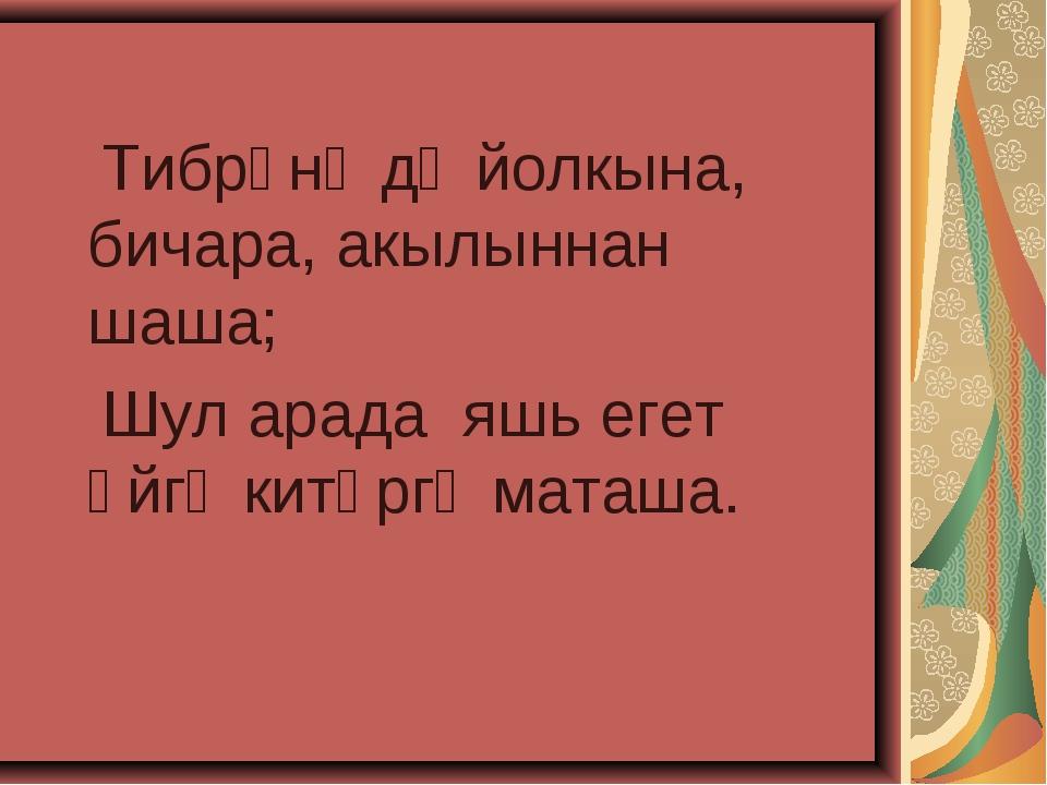 Тибрәнә дә йолкына, бичара, акылыннан шаша; Шул арада яшь егет өйгә китәргә...