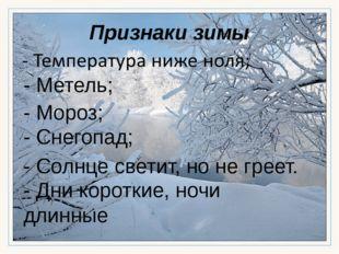Признаки зимы - Мороз; - Метель; - Снегопад; - Солнце светит, но не греет. -