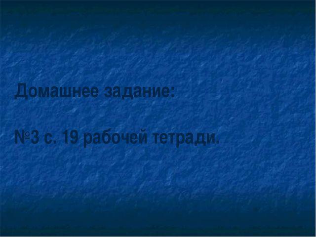 Домашнее задание: №3 с. 19 рабочей тетради.