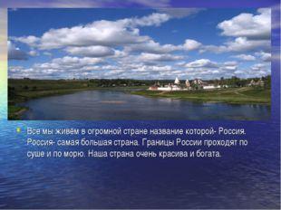 Все мы живём в огромной стране название которой- Россия. Россия- самая больша