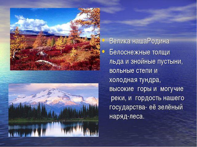 Велика нашаРодина Белоснежные толщи льда и знойные пустыни, вольные степи и х...