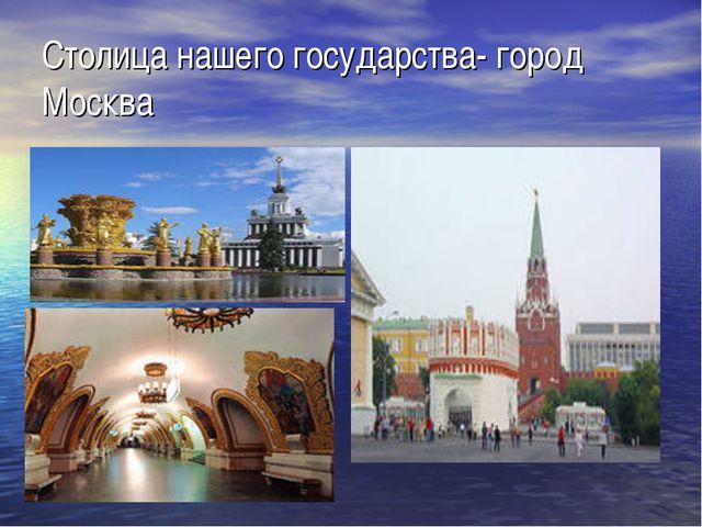 Столица нашего государства- город Москва