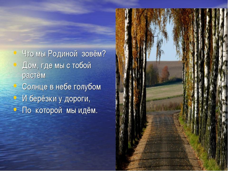 Что мы Родиной зовём? Дом, где мы с тобой растём Солнце в небе голубом И берё...