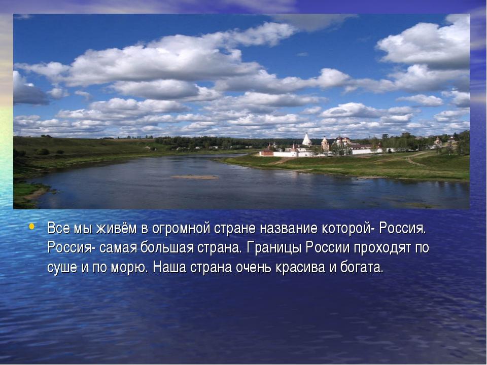Все мы живём в огромной стране название которой- Россия. Россия- самая больша...