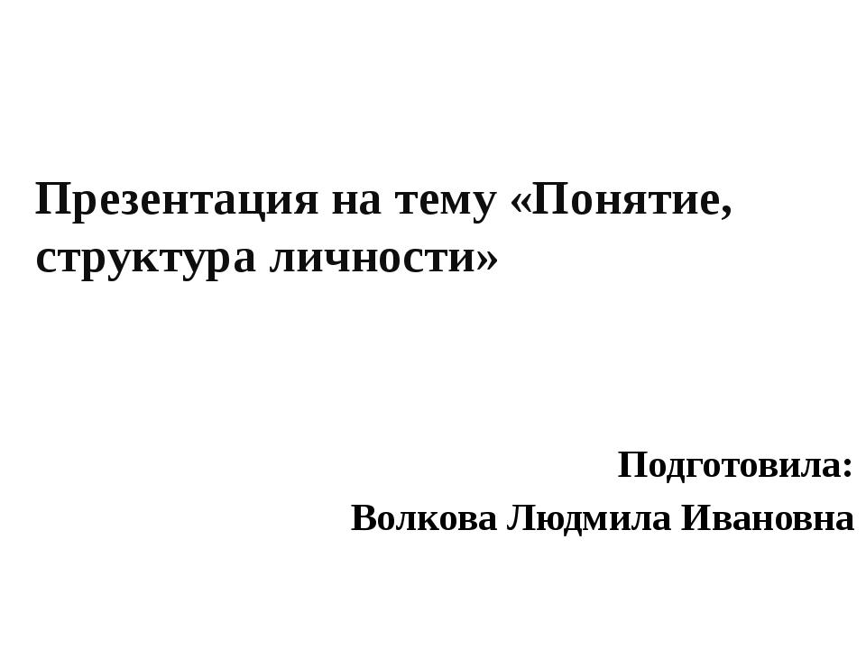 Презентация на тему «Понятие, структура личности» Подготовила: Волкова Людмил...