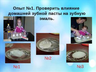 Опыт №1. Проверить влияние домашней зубной пасты на зубную эмаль. №1 №2 №3