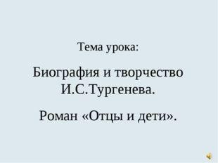 Тема урока: Биография и творчество И.С.Тургенева. Роман «Отцы и дети».