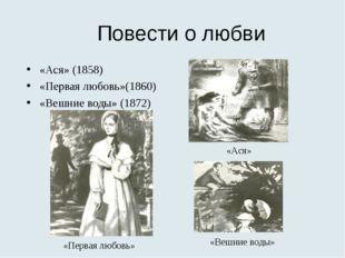Повести о любви «Ася» (1858) «Первая любовь»(1860) «Вешние воды» (1872) «Перв