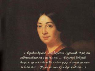 « Здравствуйте, мой дорогой Тургенев. Как Вы задерживаетесь с письмом! … Дор