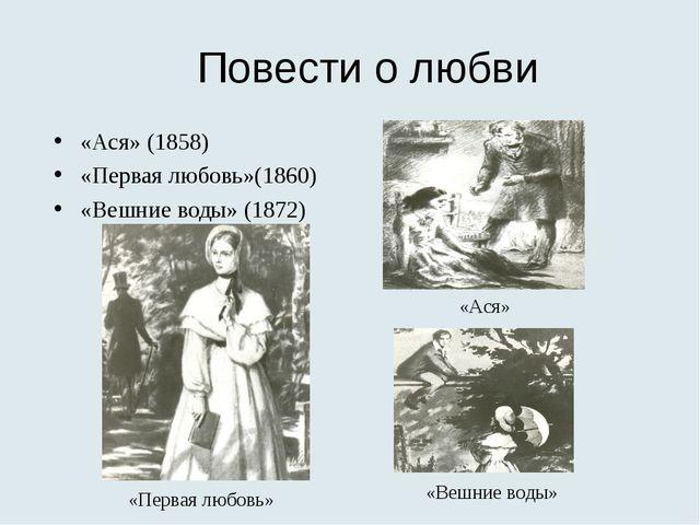 Повести о любви «Ася» (1858) «Первая любовь»(1860) «Вешние воды» (1872) «Перв...