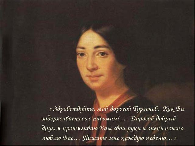 « Здравствуйте, мой дорогой Тургенев. Как Вы задерживаетесь с письмом! … Дор...