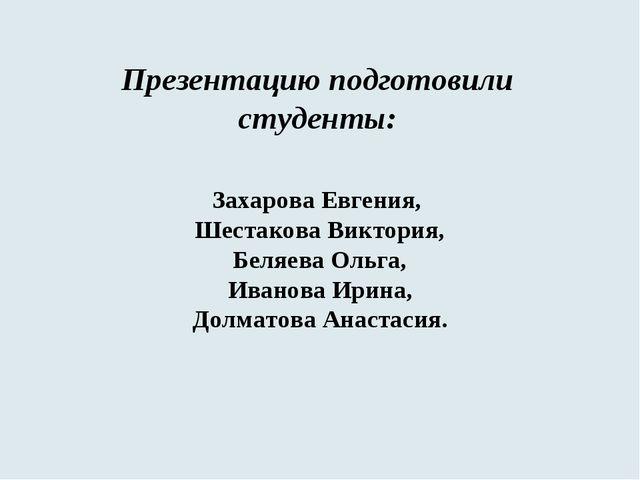 Презентацию подготовили студенты: Захарова Евгения, Шестакова Виктория, Беляе...