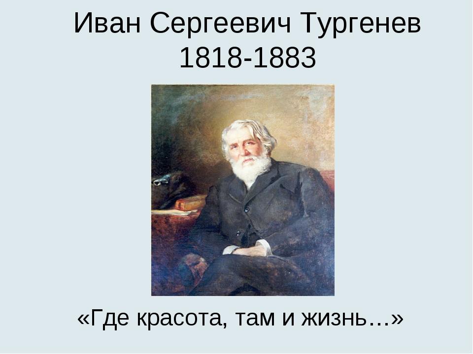 Иван Сергеевич Тургенев 1818-1883 «Где красота, там и жизнь…»