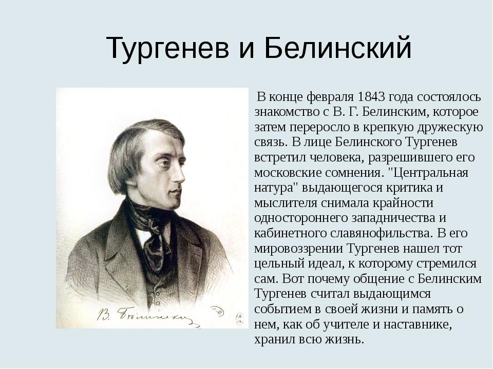 Тургенев и Белинский В конце февраля 1843 года состоялось знакомство с В.Г....