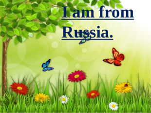 I am from Russia.