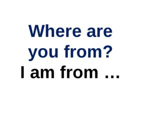Where are you from? I am from …