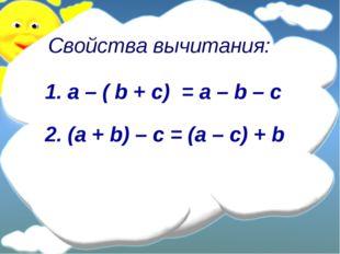Свойства вычитания: a – ( b + с) = a – b – c (a + b) – c = (a – c) + b
