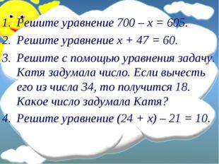 Решите уравнение 700 – х = 605. Решите уравнение х + 47 = 60. Решите с помощь
