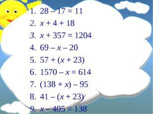 28 – 17 = 11 x + 4 + 18 x + 357 = 1204 69 – x – 20 57 + (x + 23) 1570 – x = 6