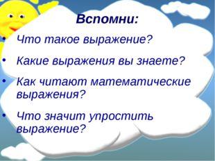 Вспомни: Что такое выражение? Какие выражения вы знаете? Как читают математич