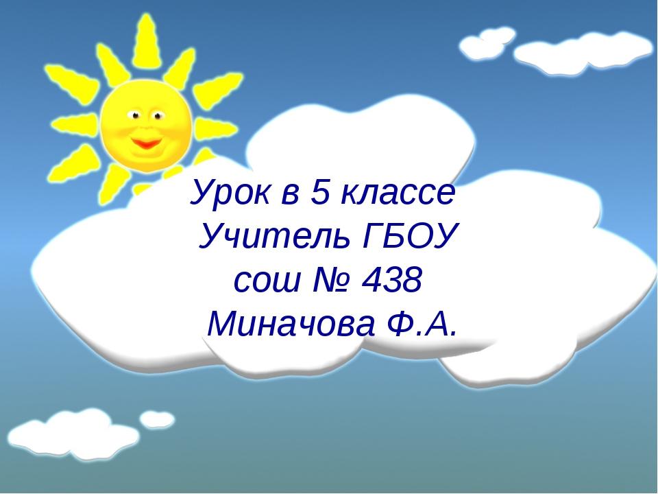 Урок в 5 классе Учитель ГБОУ сош № 438 Миначова Ф.А.