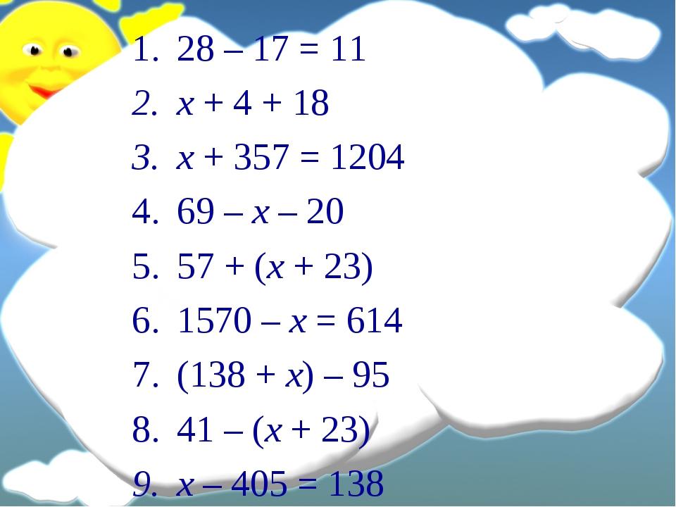 28 – 17 = 11 x + 4 + 18 x + 357 = 1204 69 – x – 20 57 + (x + 23) 1570 – x = 6...