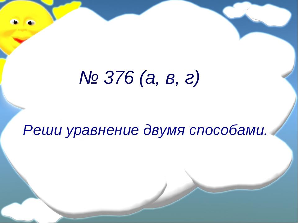 № 376 (а, в, г) Реши уравнение двумя способами.