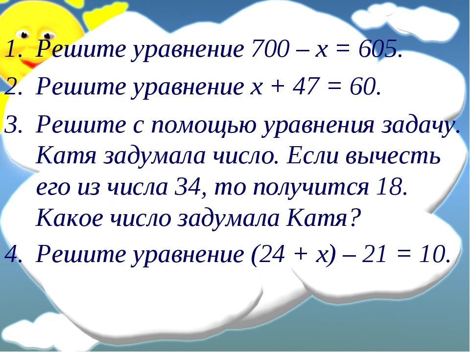 Решите уравнение 700 – х = 605. Решите уравнение х + 47 = 60. Решите с помощь...