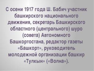 С осени 1917 года Ш. Бабич участник башкирского национального движения, секре