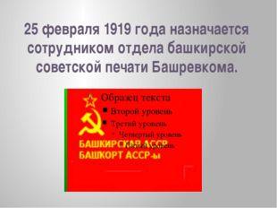 25 февраля 1919 года назначается сотрудником отдела башкирской советской печа