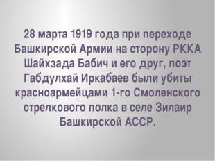28 марта 1919 года при переходе Башкирской Армии на сторону РККА Шайхзада Баб