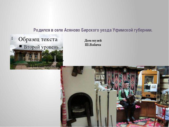 Родился в селе Асяново Бирского уезда Уфимской губернии. Дом-музей Ш.Бабича