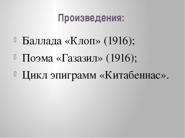 Произведения: Баллада «Клоп» (1916); Поэма «Газазил» (1916); Цикл эпиграмм «К...