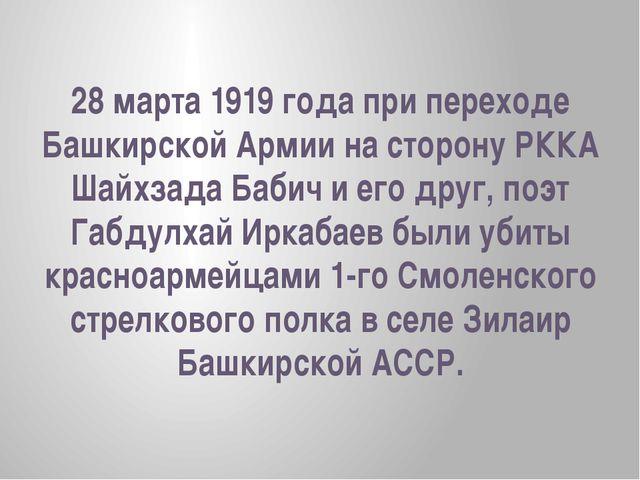 28 марта 1919 года при переходе Башкирской Армии на сторону РККА Шайхзада Баб...