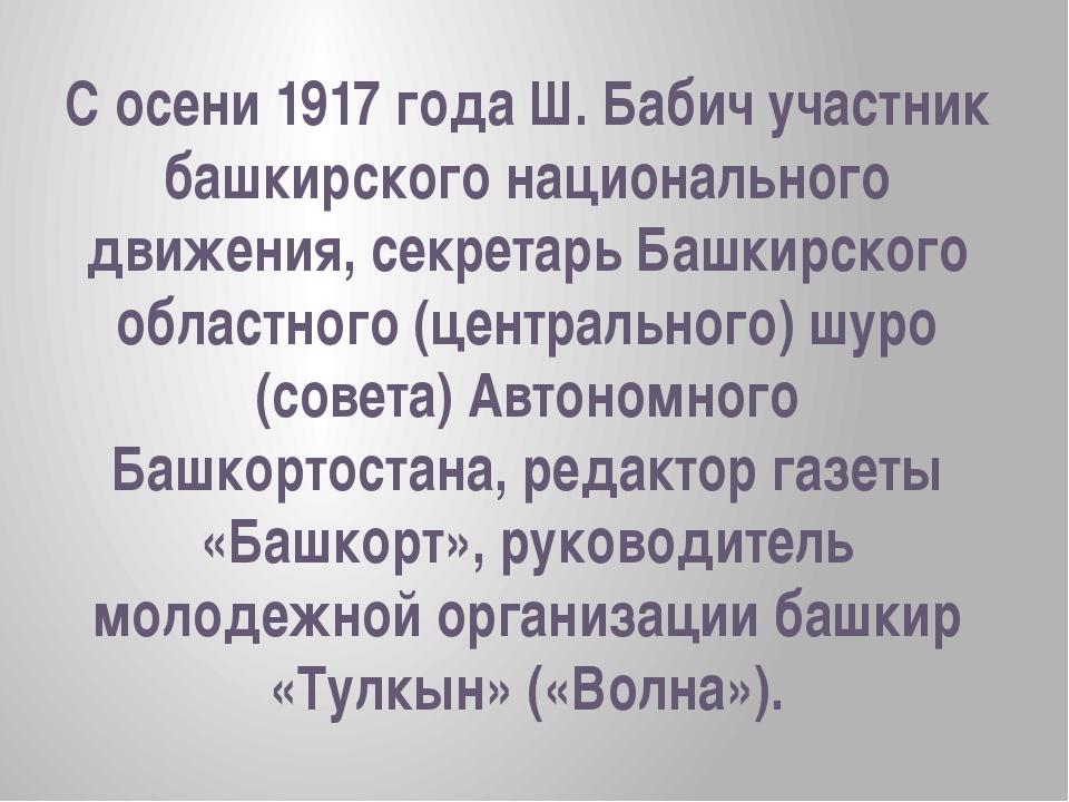 С осени 1917 года Ш. Бабич участник башкирского национального движения, секре...