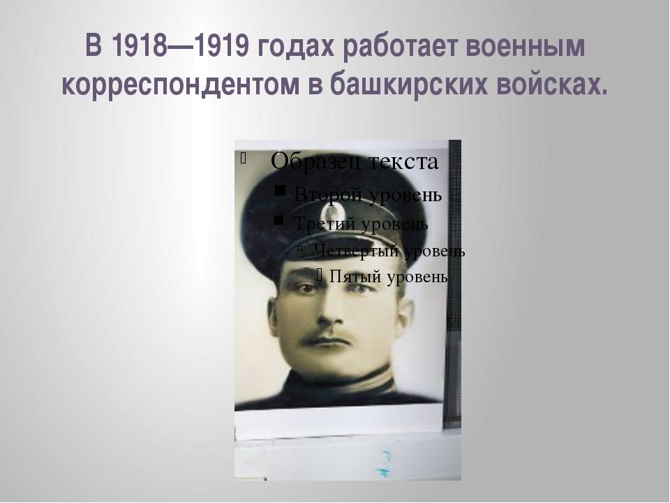 В 1918—1919 годах работает военным корреспондентом в башкирских войсках.