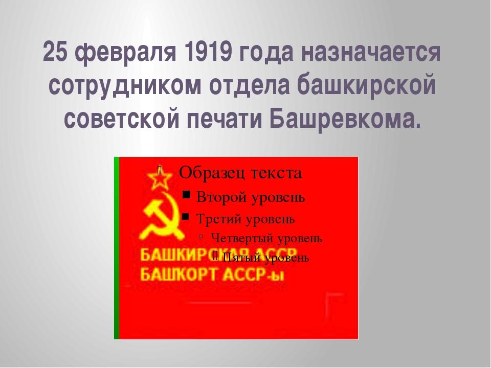25 февраля 1919 года назначается сотрудником отдела башкирской советской печа...