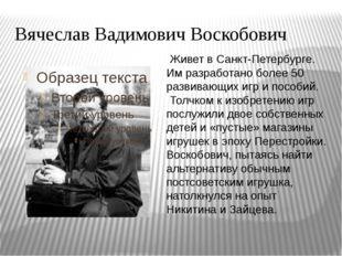 Вячеслав Вадимович Воскобович Живет в Санкт-Петербурге. Им разработано более
