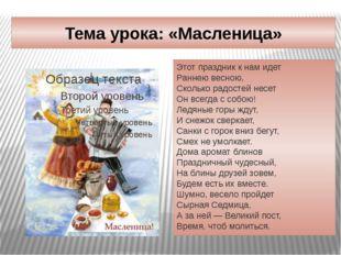 Тема урока: «Масленица» Этот праздник к нам идет Раннею весною, Сколько радос