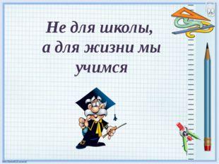 Не для школы, а для жизни мы учимся