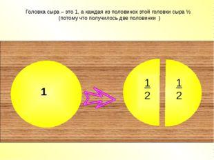 Головка сыра – это 1, а каждая из половинок этой головки сыра ½ (потому что